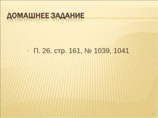 П. 26, стр. 161, № 1039, 1041 *