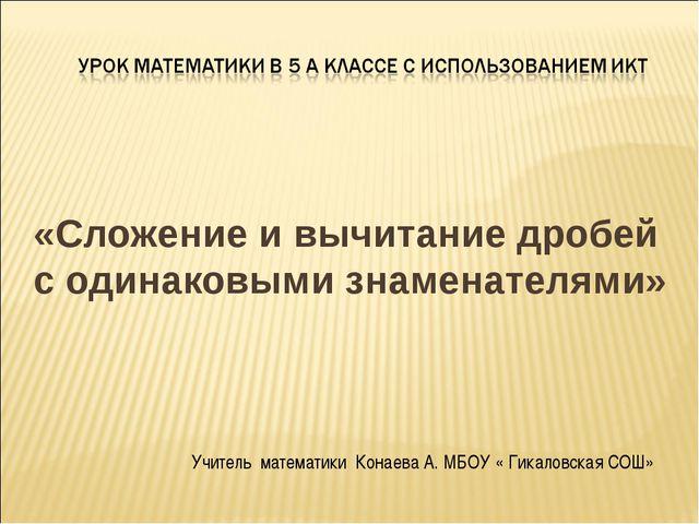 «Сложение и вычитание дробей с одинаковыми знаменателями» Учитель математики...