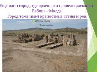 Еще один город, где археологи провели раскопки – Бабиш – Молда. Город тоже им
