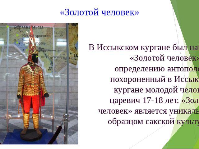 «Золотой человек» В Иссыкском кургане был найден «Золотой человек». По опреде...