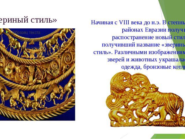 «Звериный стиль» Начиная с VIII века до н.э. В степных районах Евразии получи...