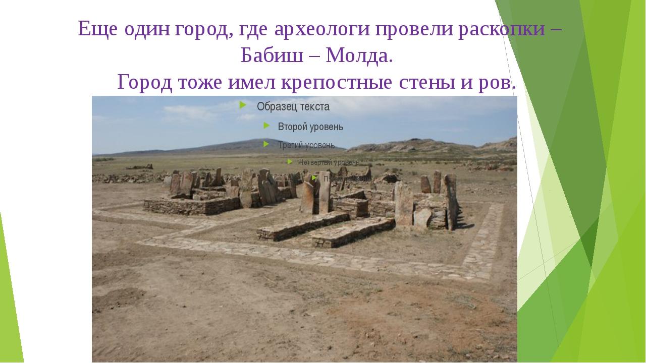Еще один город, где археологи провели раскопки – Бабиш – Молда. Город тоже им...