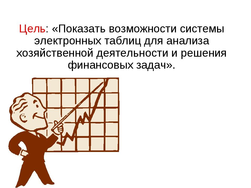 Цель: «Показать возможности системы электронных таблиц для анализа хозяйствен...