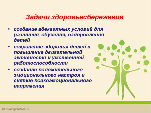 Задачи здоровьесбережения создание адекватных условий для развития, обучения,...