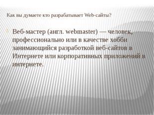 Как вы думаете кто разрабатывает Web-сайты? Веб-мастер (англ. webmaster) — че