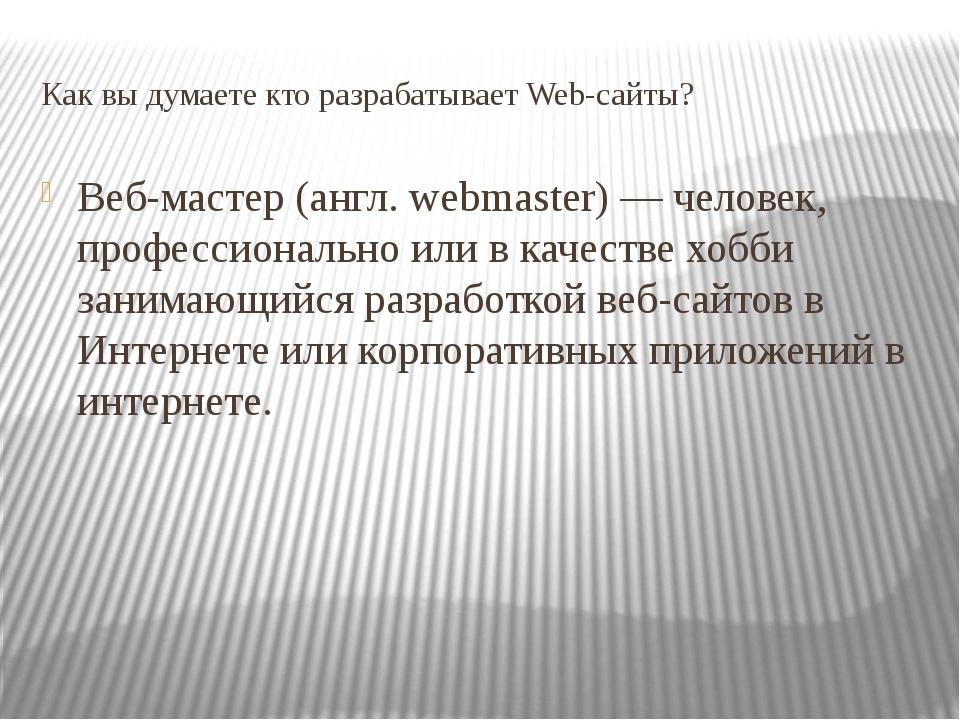 Как вы думаете кто разрабатывает Web-сайты? Веб-мастер (англ. webmaster) — че...