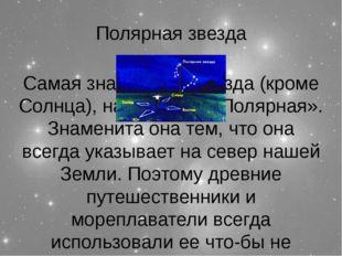 Полярная звезда Самая знаменитая звезда (кроме Солнца), называется «Полярная»