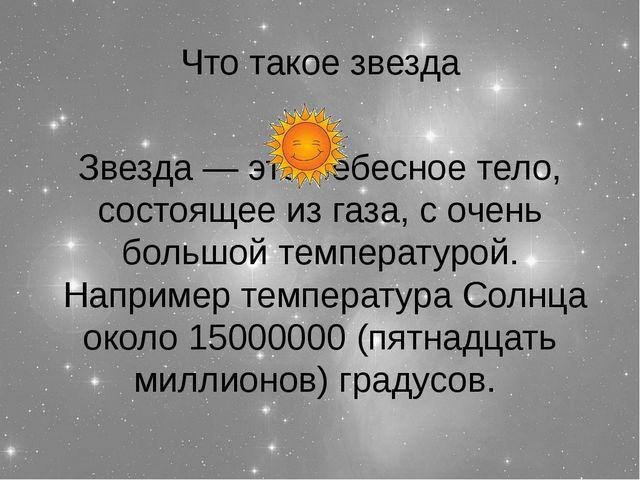 Что такое звезда Звезда — это небесное тело, состоящее из газа, с очень больш...