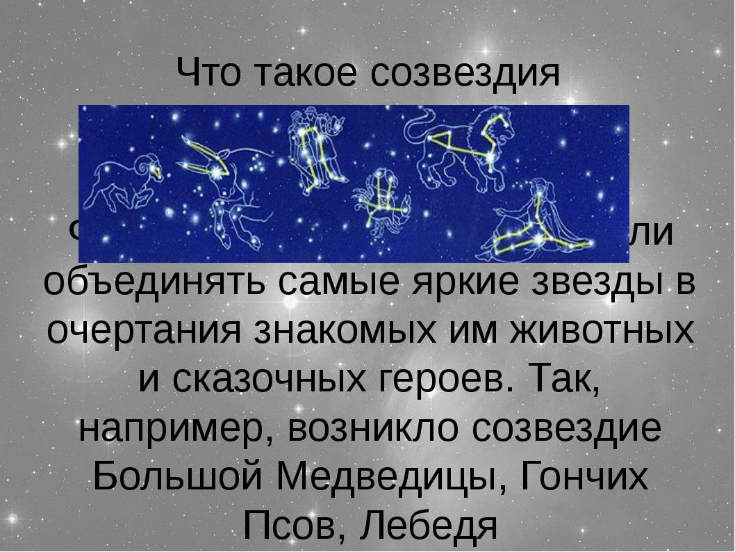 Что такое созвездия Фантазируя, наши предки стали объединять самые яркие звез...