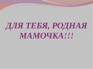 ДЛЯ ТЕБЯ, РОДНАЯ МАМОЧКА!!!