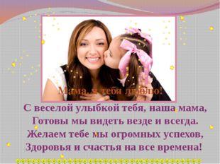 С веселой улыбкой тебя, наша мама, Готовы мы видеть везде и всегда. Желаем те