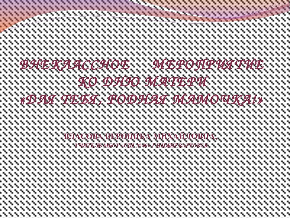 ВНЕКЛАССНОЕ МЕРОПРИЯТИЕ КО ДНЮ МАТЕРИ «ДЛЯ ТЕБЯ, РОДНАЯ МАМОЧКА!» ВЛАСОВА ВЕР...