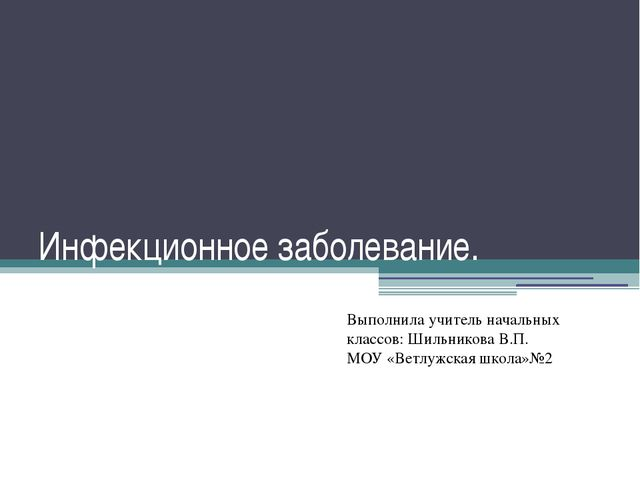Инфекционное заболевание. Выполнила учитель начальных классов: Шильникова В.П...