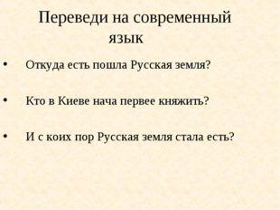 Переведи на современный язык Откуда есть пошла Русская земля? Кто в Киеве на