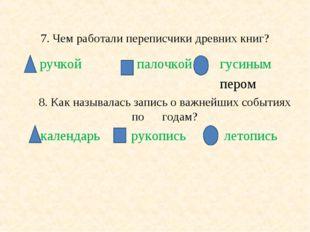 7. Чем работали переписчики древних книг? ручкой палочкой гусиным пером 8. Ка