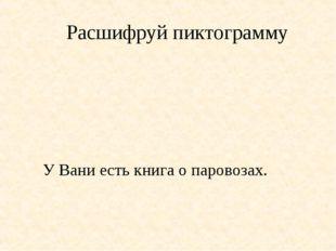 Расшифруй пиктограмму У Вани есть книга о паровозах.