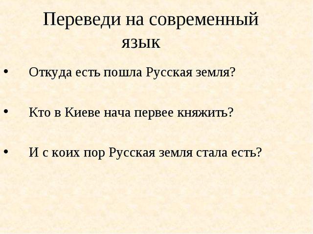 Переведи на современный язык Откуда есть пошла Русская земля? Кто в Киеве на...