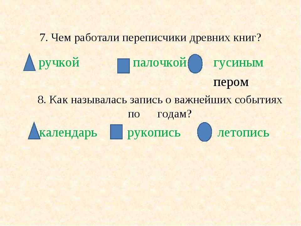 7. Чем работали переписчики древних книг? ручкой палочкой гусиным пером 8. Ка...