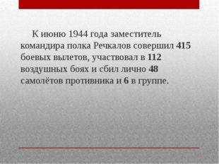 К июню 1944 года заместитель командира полка Речкалов совершил 415 боевых вы
