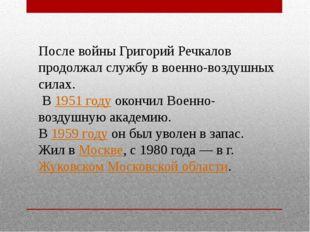 После войны Григорий Речкалов продолжал службу в военно-воздушных силах. В1