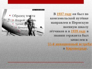 В1937 годуон был по комсомольской путёвке направлен в Пермскую военную школ