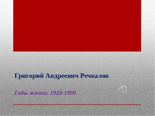 Григорий Андреевич Речкалов Годы жизни:1920-1990