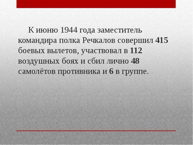 К июню 1944 года заместитель командира полка Речкалов совершил 415 боевых вы...