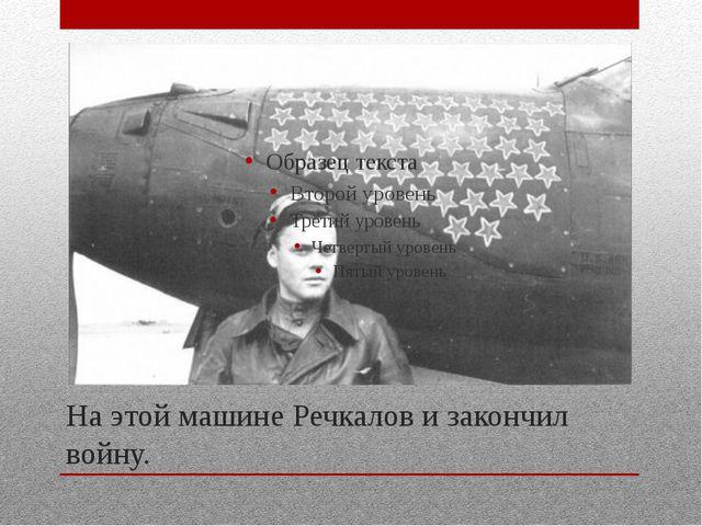На этой машине Речкалов и закончил войну.
