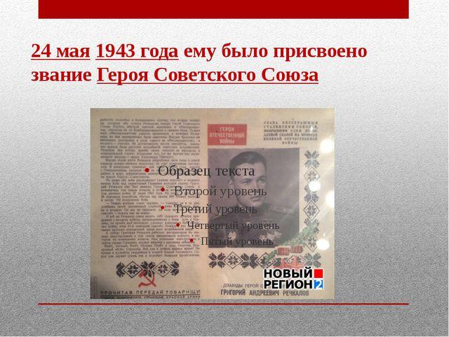 24 мая1943 годаему было присвоено званиеГероя Советского Союза