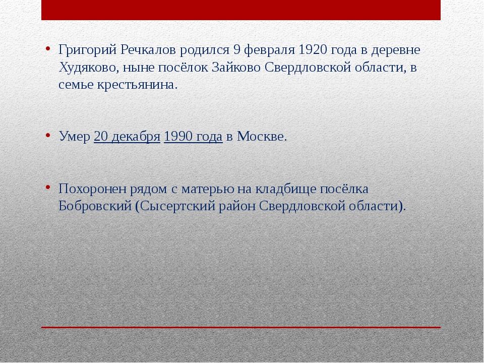 Григорий Речкалов родился 9 февраля 1920 года в деревне Худяково, ныне посёло...