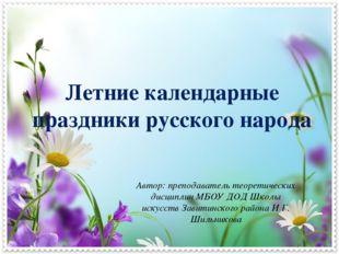 Летние календарные праздники русского народа Автор: преподаватель теоретическ