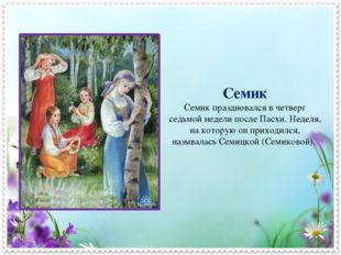 Семик Семик праздновался в четверг седьмой недели после Пасхи. Неделя, на кот
