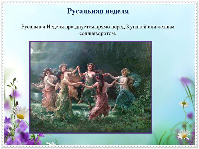 Русальная неделя Русальная Неделя празднуется прямо перед Купалой или летним...