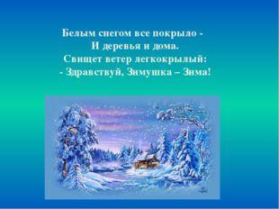 Белым снегом все покрыло - И деревья и дома. Свищет ветер легкокрылый: - Здр