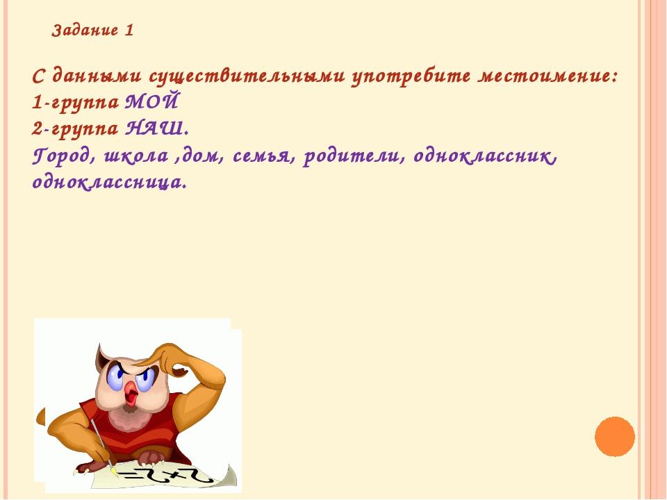 С данными существительными употребите местоимение: 1-группа МОЙ 2-группа НАШ....