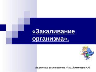 «Закаливание организма». Выполнил воспитатель 4 гр. Алексеева Н.Л.