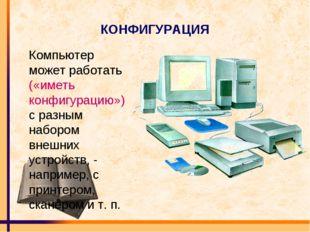 КОНФИГУРАЦИЯ Компьютер может работать («иметь конфигурацию») с разным набором