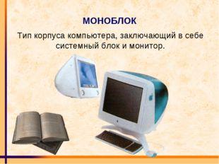 МОНОБЛОК Тип корпуса компьютера, заключающий в себе системный блок и монитор.