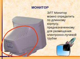 МОНИТОР ЭЛТ Монитор можно определить по длинному корпусу, предназначенному дл