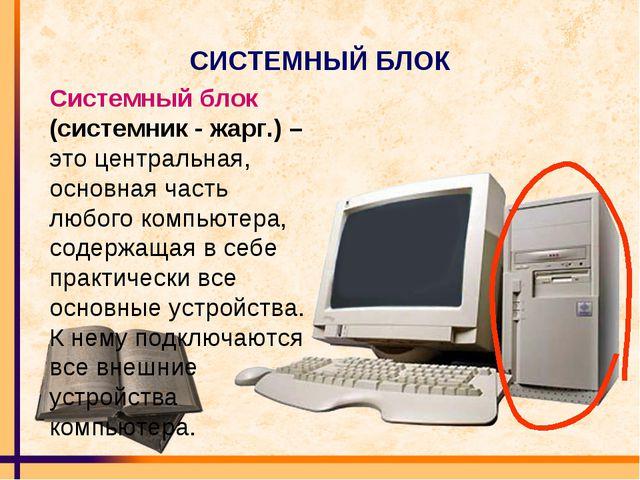 СИСТЕМНЫЙ БЛОК Системный блок (системник - жарг.) – это центральная, основная...