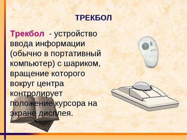 ТРЕКБОЛ Трекбол - устройство ввода информации (обычно в портативный компьютер...