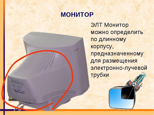 МОНИТОР ЭЛТ Монитор можно определить по длинному корпусу, предназначенному дл...