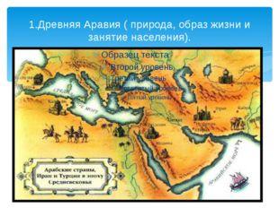 1.Древняя Аравия ( природа, образ жизни и занятие населения).
