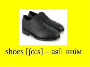 shoes [∫o:s] – аяқ киім
