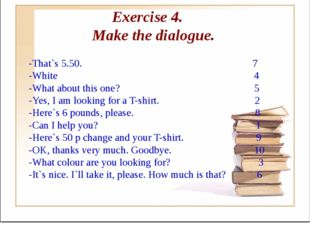 Exercise 4. Make the dialogue. -That`s 5.50. 7 -White 4 -What about this one?