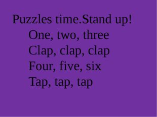 Puzzles time.Stand up! One, two, three Clap, clap, clap Four, five, six Tap,