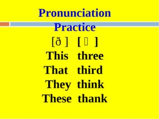 Pronunciation Practice [ð ] [ Ө] This three That third They think These thank