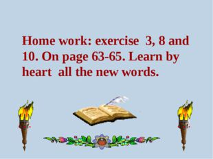 Home work: exercise 3, 8 and 10. On page 63-65. Learn by heart all the new wo