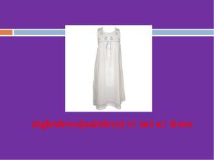 nightdress[naitdres]-түнгі көйлек