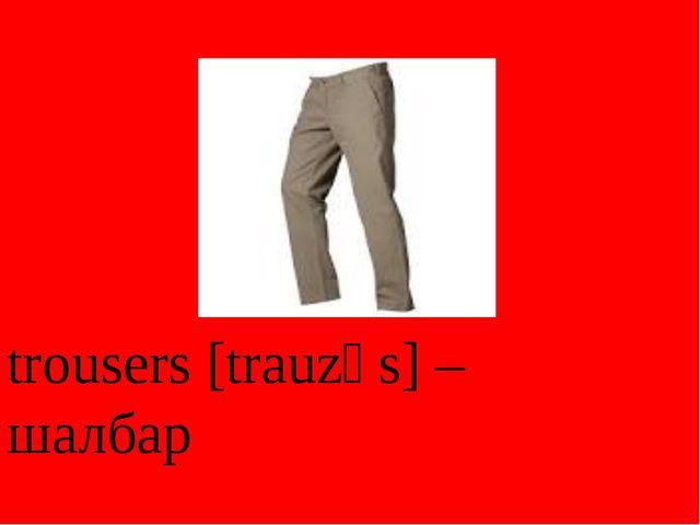 trousers [trauzәs] – шалбар